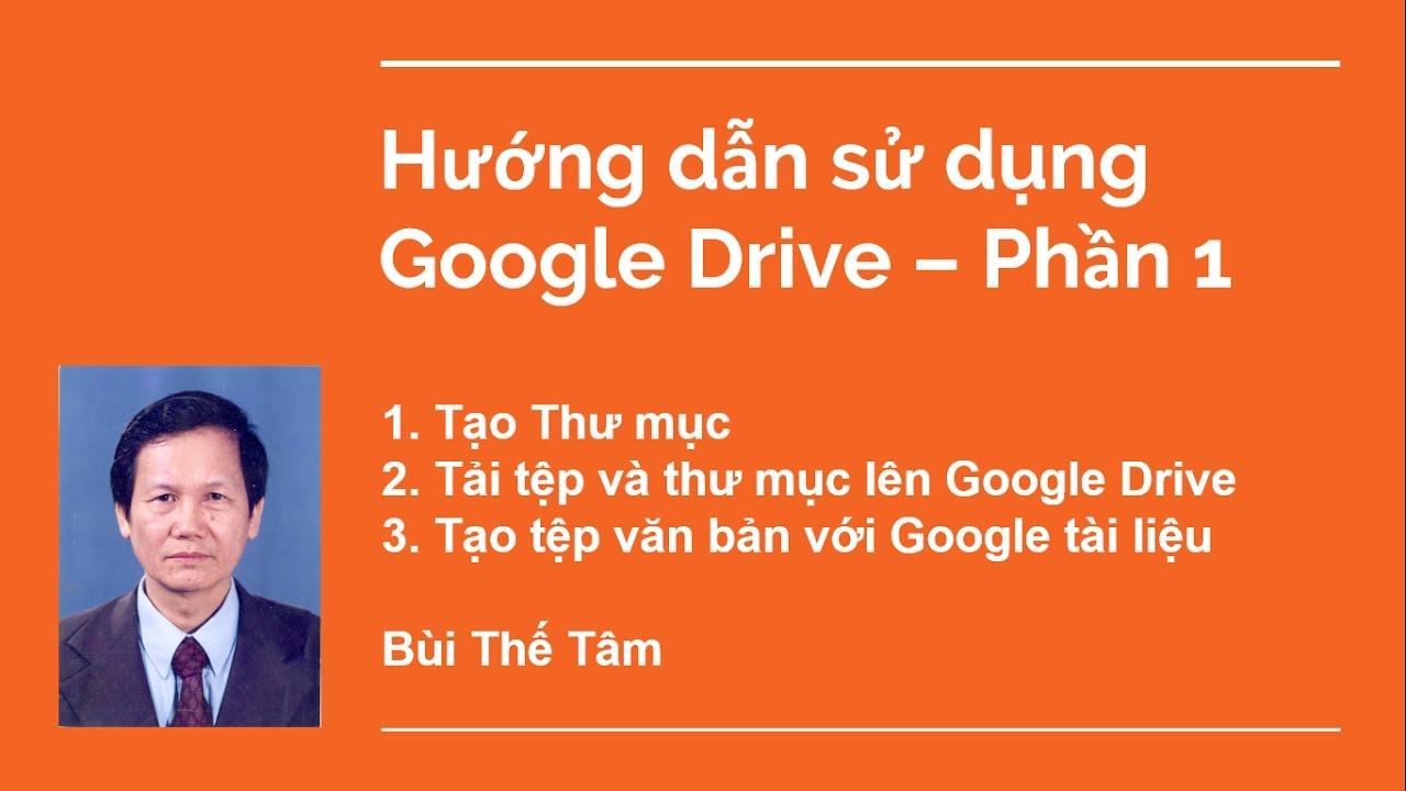 Hướng dẫn sử dụng Google Drive 2017 – Phần 1: Tạo Thư mục, Tải tệp | PGS TS Bùi Thế Tâm