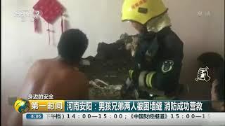 [第一时间]身边的安全 河南安阳:男孩兄弟两人被困墙缝 消防成功营救| CCTV财经