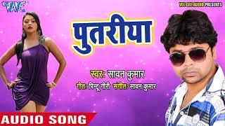 2018 का सबसे हिट गाना - Putariya - Sawan Kumar - Soni - Superhit Bhojpuri Hit Songs 2018