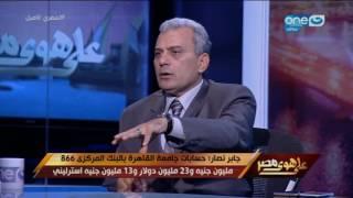 جابر نصار : حسابات جامعة القاهرة لدى البنك المركزي تتجاوز المليار جنيه