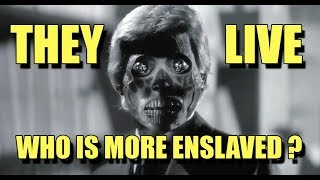 THEY LIVE who is more enslaved?