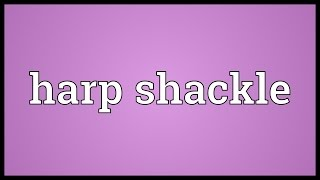Harp shackle Meaning