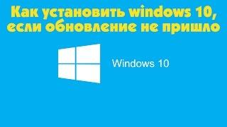 Как установить Windows 10, если обновление не пришло !!!