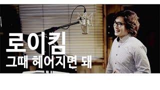 [예감뮤직] 로이킴 _ 그때 헤어지면 돼 _ 류무룡