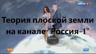 "Теория плоской земли на канале ""Россия-1"""