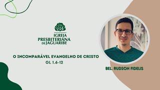 O Incomparável Evangelho de Cristo | Gl 1.6-12 | Bel Rudson Fidelis