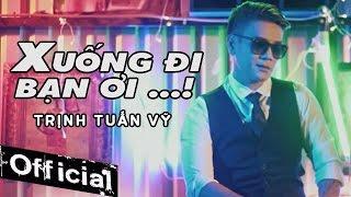 Xuống Đi Bạn Ơi - Trịnh Tuấn Vỹ (MV OFFICIAL)