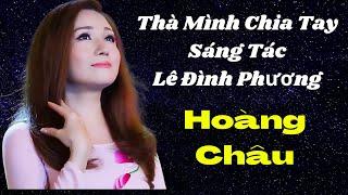 Thà Mình  Chia Tay- Lê Đình Phương-Singer  Hoàng Châu Ca Khúc Mới Nhất - Và Hay Nhất 2018