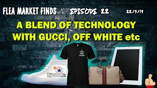 FLEA MARKET FINDS [Episode 22]: A BLEND OF TECHNOLOGY WITH GUCCI, OFF WHITE etc [22/9/19]