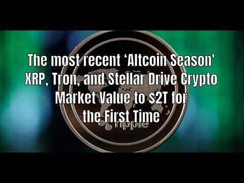 The most recent 'Altcoin Season' XRP, Tron, and Stellar Drive Crypto Market Value to $2T