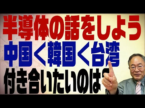 第165回 半導体の話。中国韓国台湾 付き合いたいのはやっぱり・・・ ですよね!