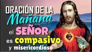 ORACION DE LA MAÑANA, EL SEÑOR JESÚS ES COMPASIVO Y MISERICORDIOSO
