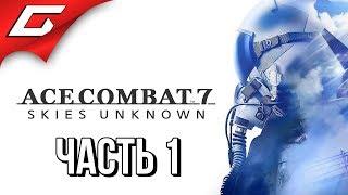 ACE COMBAT 7  Прохождение #1  БЛОКБАСТЕР НА ИСТРЕБИТЕЛЯХ