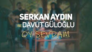 Serkan Aydın - Oy Sevdam (ft Davut Güloğlu)