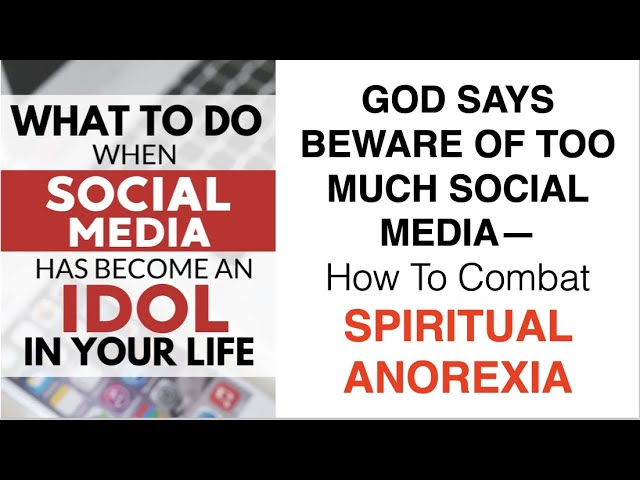 BECAUSE GOD SAYS BEWARE OF TOO MUCH SOCIAL MEDIA--YOU NEED TO COMBAT SPIRITUAL ANOREXIA