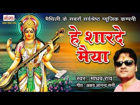 2018 स्पेशल सरस्वती वंदना - हे शारदे मैया - Maithili Saraswati Puja Songs - Madhav Rai