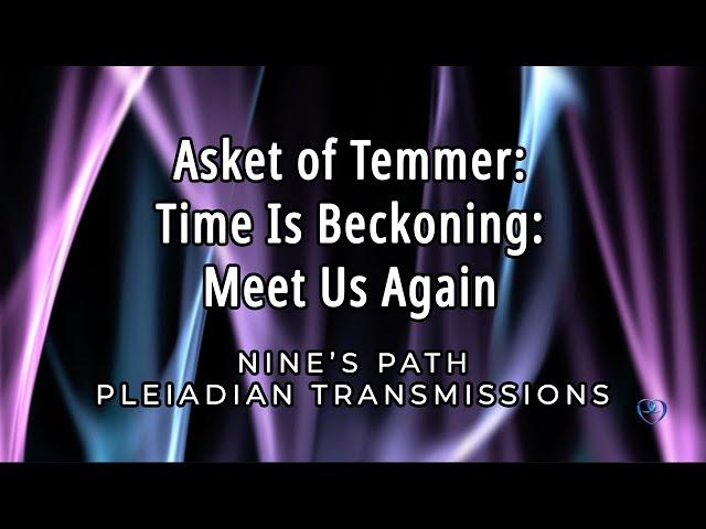 Time Is Beckoning: Meet Us Again | Asket of Temmer | Nine's Path Pleiadian Transmission