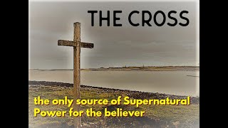 The Cross The only source of Supernatural Power for the Believer