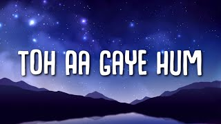 Toh Aagaye Hum - Mithoon (Lyrics) Ft. Jubin Nautiyal | Sayeed Quadri | Ashish Panda | Bhushan Kumar