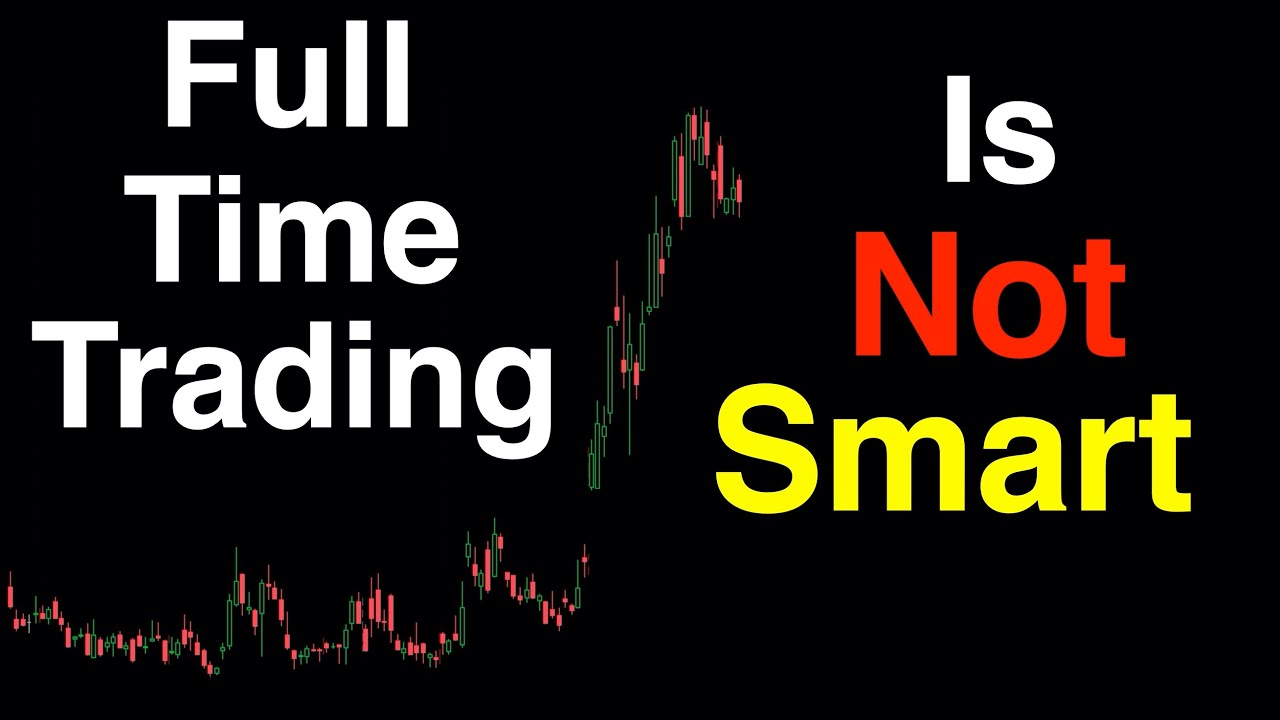 Full Time Trading is not smart  -  Don't go bankrupt!