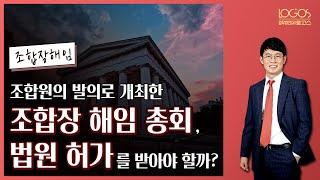 [조합장 해임 / 법원 허가] 조합원의 발의로 조합장 …
