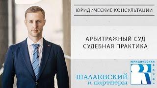 Арбитражный суд. Судебная практика - Юридические консультации от Шалаевского Николая