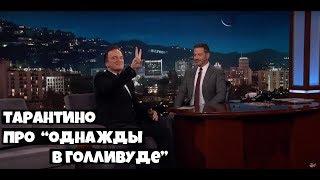Квентин Тарантино о фильме Однажды в Голливуде