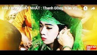 HẦU BÓNG HAY NHẤT : Thanh Đồng Trần Vũ Tiến Hầu Giá Chúa Nguyệt Hồ