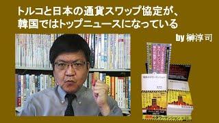 トルコと日本の通貨スワップ協定が、韓国ではトップニュースになっている by榊淳司