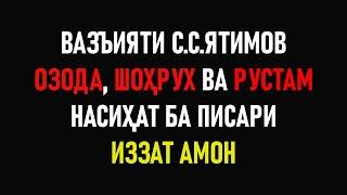 ВАЗЪИЯТИ С.С. ЯТИМОВ ⁕ ОЗОДА, ШОХРУХ ВА РУСТАМ ⁕ ПИСАРИ ИЗЗАТ АМОН ⁕ ОЗОДАГОН