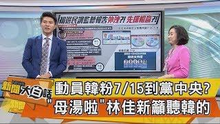 【新聞大白話】動員韓粉7/15到黨中央?「母湯啦」林佳新籲聽韓的