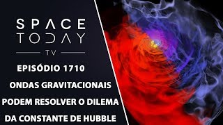 ONDAS GRAVITACIONAIS PODEM RESOLVER O DILEMA DA CONSTANTE DE HUBBLE | SPACE TODAY TV EP.1710