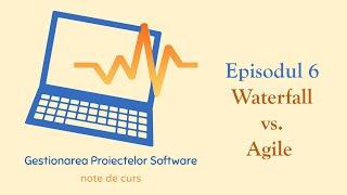 Gestionarea Proiectelor Software | S1E06 | Waterfall vs. Agile