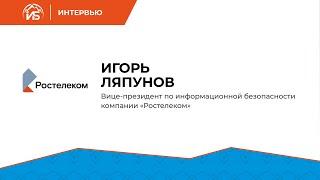 Игорь Ляпунов (Ростелеком): «Задача ИБ — заставить комплекс технологий работать эффективно» | BIS TV