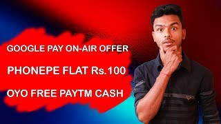 Google Pay New ON-AIR Offer, Phonepe Flat Rs.100 Cashback, OYO Free Paytm Cash, Free Recharge !!