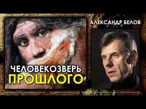 видео: Александр Белов. Человекозвери прошлого