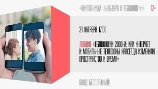 Лекция: «Технологии 2000-х: как интернет и мобильные телефоны навсегда изменили пространство и время