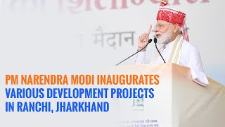 PM Narendra Modi inaugurates various development projects in Ranchi, Jharkhand