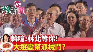 【辣新聞152】韓嗆:林北等你! 大選變幫派械鬥? 2019.09.09