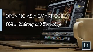Lightroom Coffee Break: Opening as a Smart Object When Editing in Photoshop