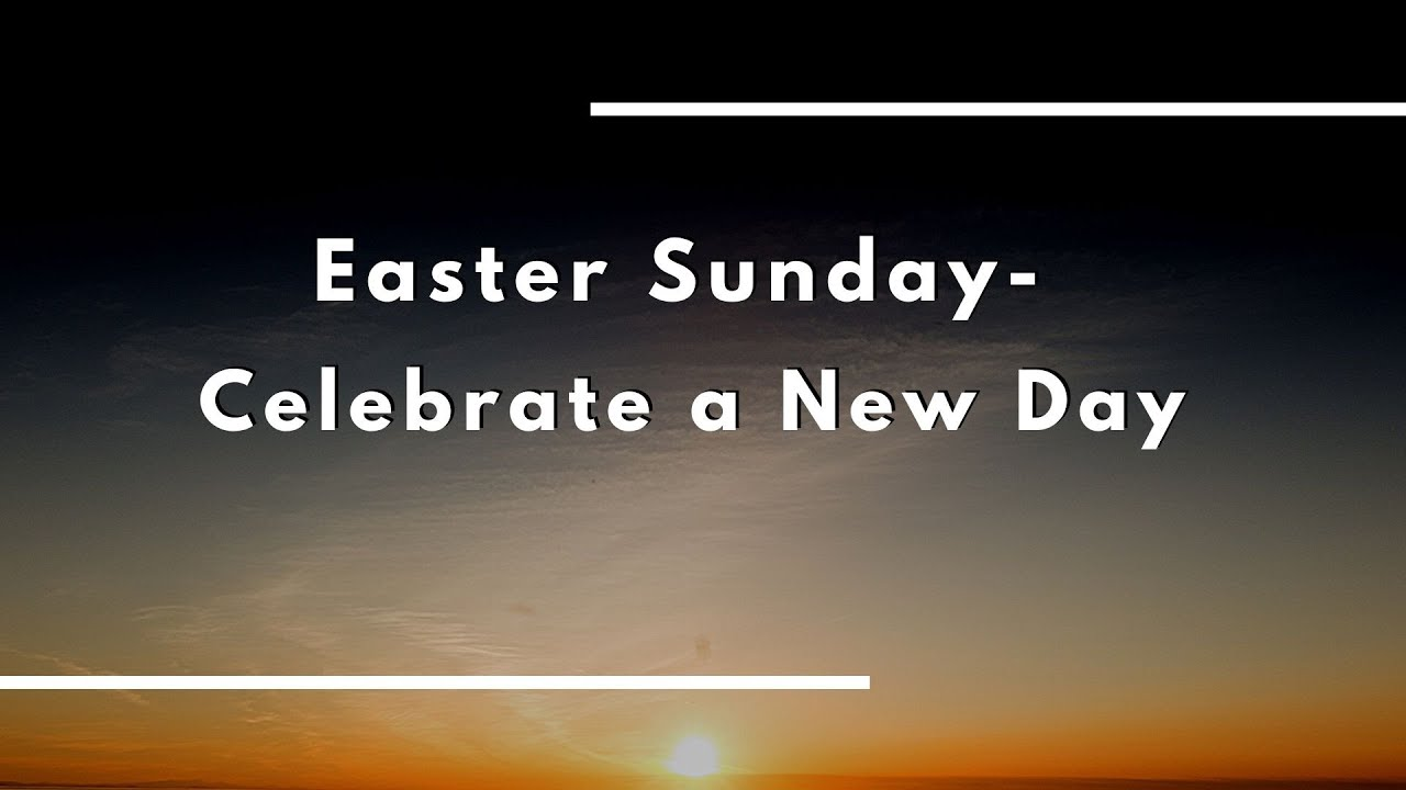 Easter Sunday 2021: Celebrate A New Day