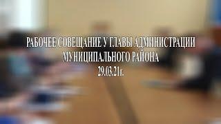 Рабочее совещание у главы администрации муниципального района 29. 03. 21г.