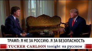 Трамп: Я не за Россию. Я за безопасность [Такер Карлсон на русском]