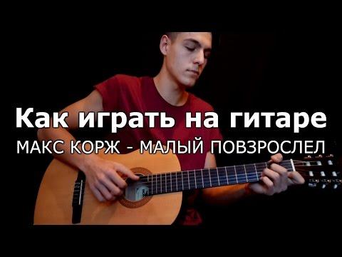 Как играть на гитаре МАКС КОРЖ - МАЛЫЙ ПОВЗРОСЛЕЛ аккорды