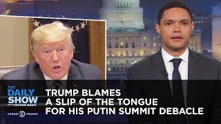 Trump Blames a Slip of the Tongue for his Putin Summit Debacle | The Daily Show