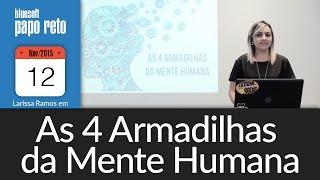 "Papo Reto: ""As 4 armadilhas da Mente Humana"", por Larissa Ramos"