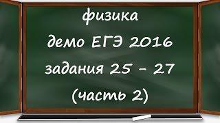 ЕГЭ 2016 физика  демо ФИПИ разбор заданий 25, 26, 27 (часть 2)
