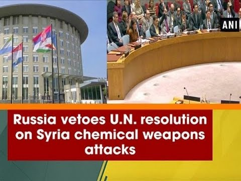 Russia vetoes U.N. resolution on Syria chemical weapons attacks - ANI News