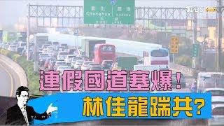 林佳龍、蘇貞昌推APP即時路況,連假第一天照樣塞爆!少康戰情室 20180228
