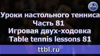 Уроки настольного тенниса. Часть 81. Игровая двух-ходовка